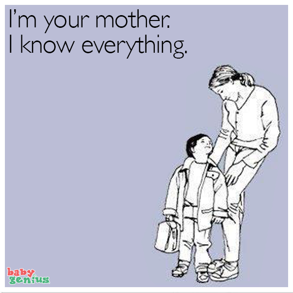 I'm your mother, i know everything