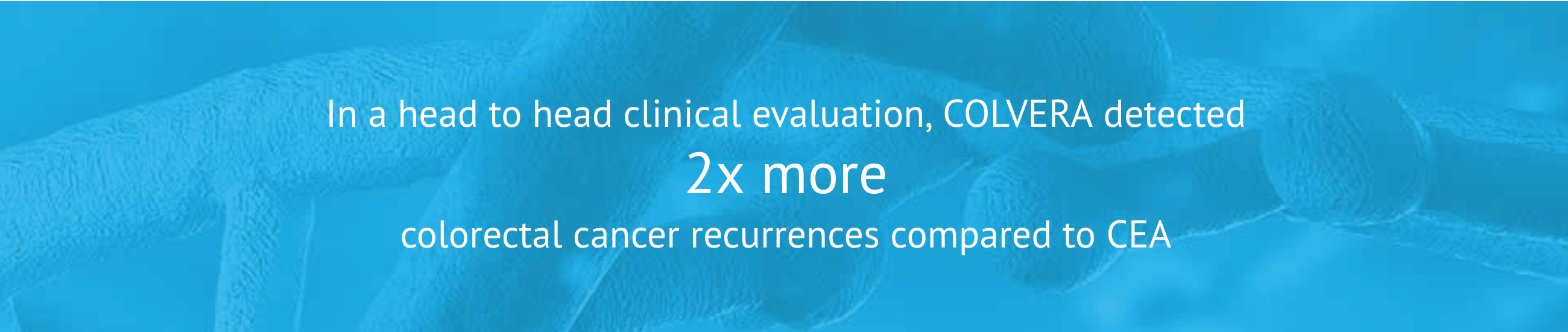 In a head to head clinical evaluation, COLVERA detected 2x more colrectal cancer recurrences compared to CEA